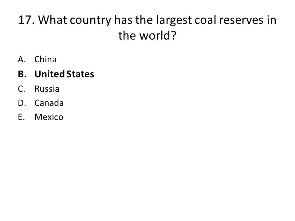 17.What country has the largest coal reserves in the world.