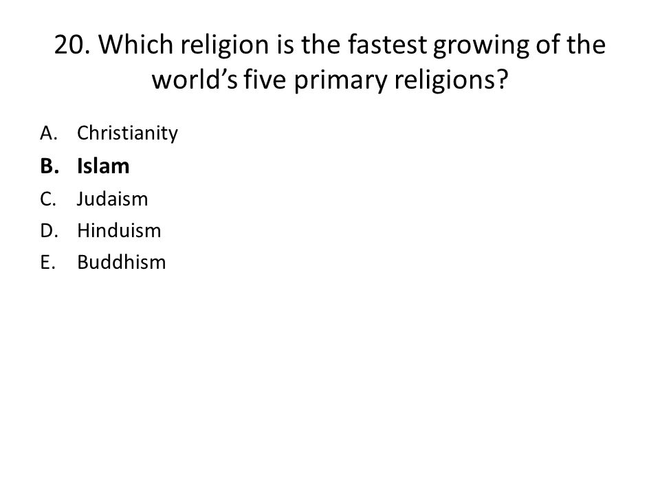 20.Which religion is the fastest growing of the world's five primary religions.