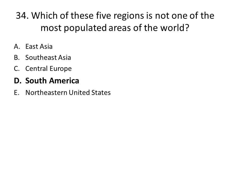 34.Which of these five regions is not one of the most populated areas of the world.