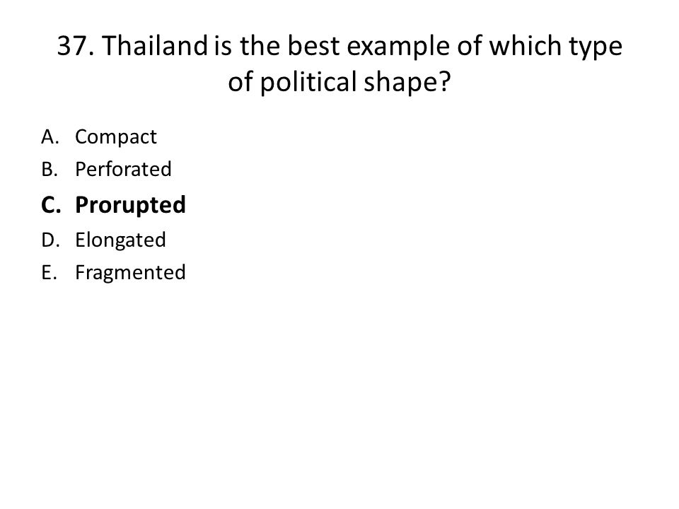 37.Thailand is the best example of which type of political shape.