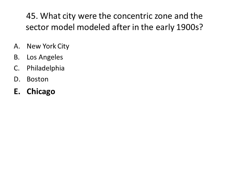 45.What city were the concentric zone and the sector model modeled after in the early 1900s.