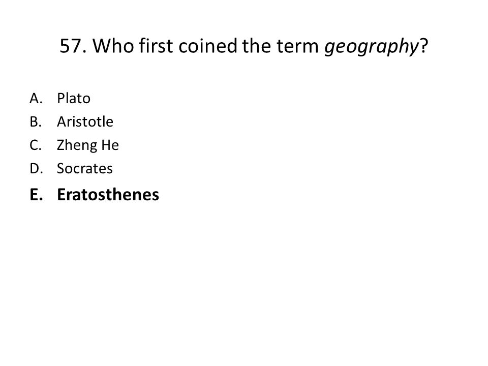 57. Who first coined the term geography? A.Plato B.Aristotle C.Zheng He D.Socrates E.Eratosthenes