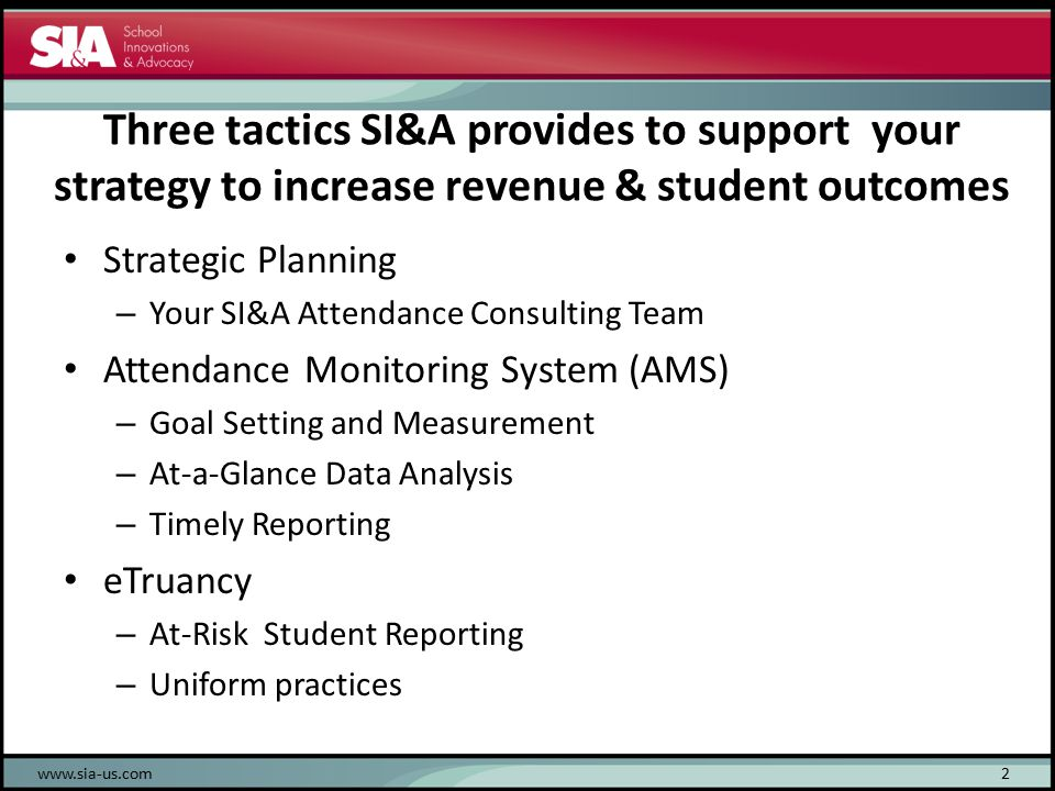 Three tactics SI&A provides to support your strategy to increase revenue & student outcomes Strategic Planning – Your SI&A Attendance Consulting Team Attendance Monitoring System (AMS) – Goal Setting and Measurement – At-a-Glance Data Analysis – Timely Reporting eTruancy – At-Risk Student Reporting – Uniform practices www.sia-us.com2