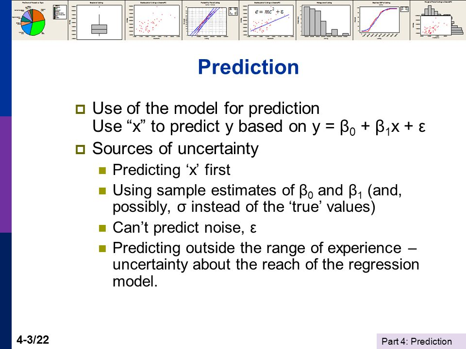 Part 4: Prediction 4-3/22 Prediction  Use of the model for prediction Use x to predict y based on y = β 0 + β 1 x + ε  Sources of uncertainty Predicting 'x' first Using sample estimates of β 0 and β 1 (and, possibly, σ instead of the 'true' values) Can't predict noise, ε Predicting outside the range of experience – uncertainty about the reach of the regression model.