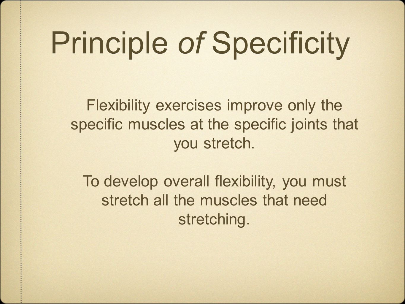 Principle of Specificity Flexibility exercises improve only the specific muscles at the specific joints that you stretch.