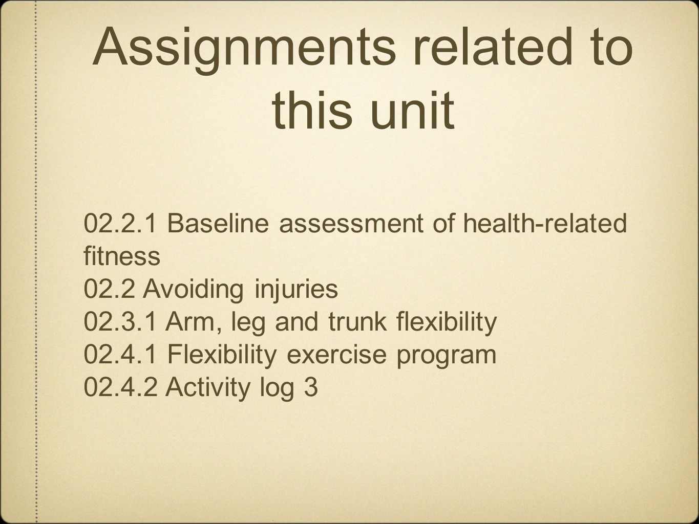 Assignments related to this unit 02.2.1 Baseline assessment of health-related fitness 02.2 Avoiding injuries 02.3.1 Arm, leg and trunk flexibility 02.4.1 Flexibility exercise program 02.4.2 Activity log 3