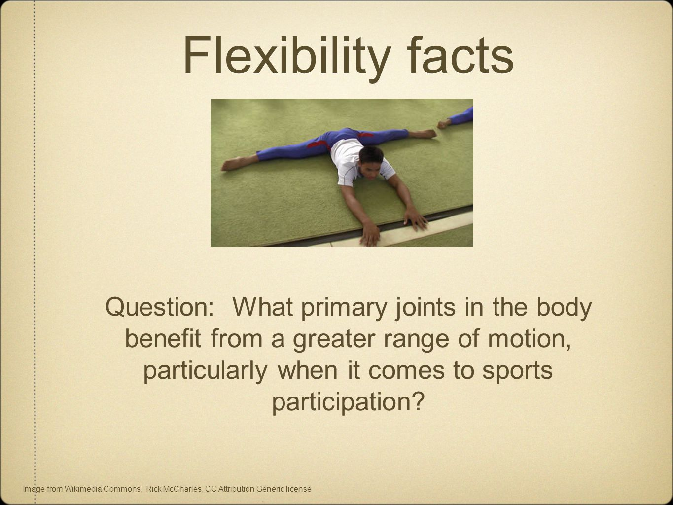 Flexibility facts Question: What primary joints in the body benefit from a greater range of motion, particularly when it comes to sports participation.