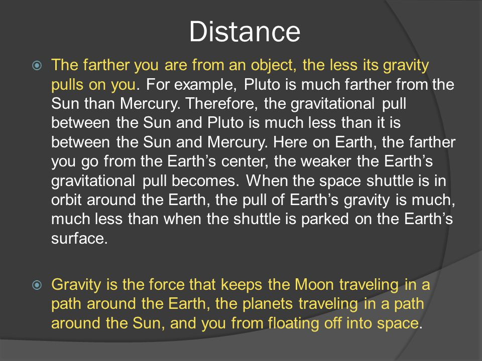 Distance  The farther you are from an object, the less its gravity pulls on you. For example, Pluto is much farther from the Sun than Mercury. Theref