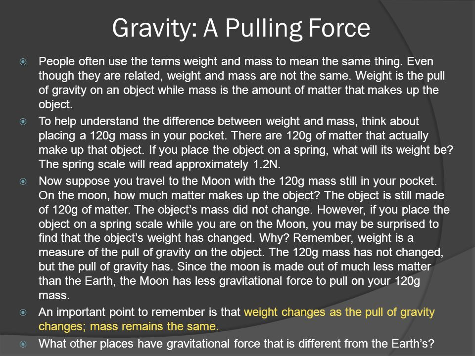 Gravity: A Pulling Force  People often use the terms weight and mass to mean the same thing.