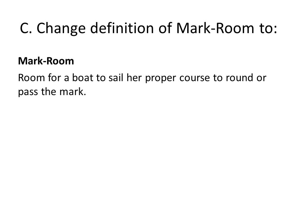 C. Change definition of Mark-Room to: Mark-Room Room for a boat to sail her proper course to round or pass the mark.