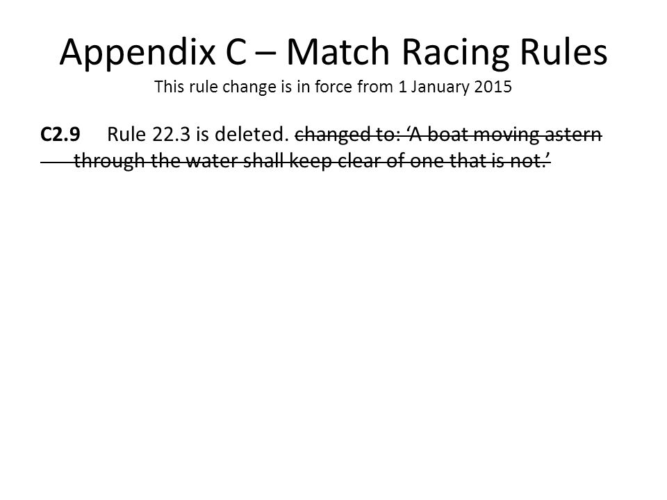 Appendix C – Match Racing Rules This rule change is in force from 1 January 2015 C2.9 Rule 22.3 is deleted.