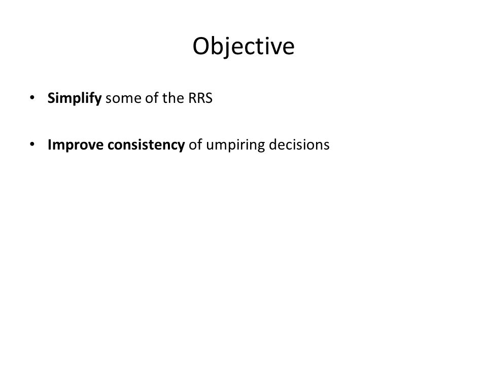 Objective Simplify some of the RRS Improve consistency of umpiring decisions