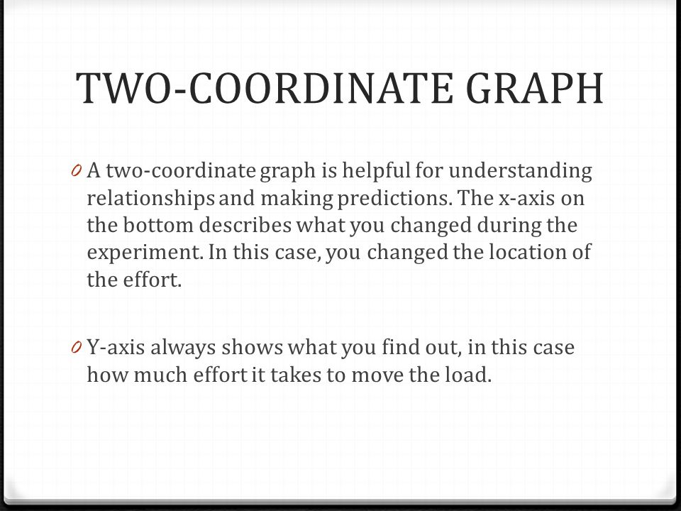 TWO-COORDINATE GRAPH 0 A two-coordinate graph is helpful for understanding relationships and making predictions. The x-axis on the bottom describes wh