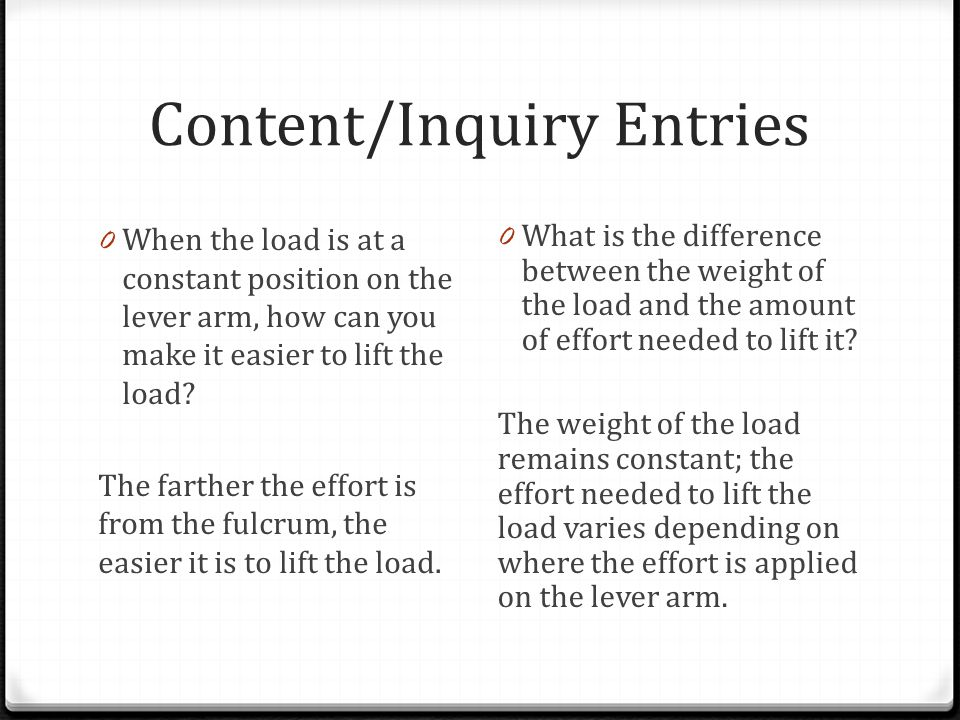 Content/Inquiry Entries 0 When the load is at a constant position on the lever arm, how can you make it easier to lift the load? The farther the effor