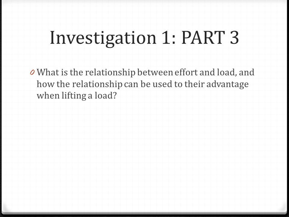 Investigation 1: PART 3 0 What is the relationship between effort and load, and how the relationship can be used to their advantage when lifting a loa