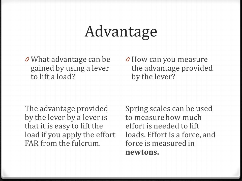 Advantage 0 What advantage can be gained by using a lever to lift a load? The advantage provided by the lever by a lever is that it is easy to lift th