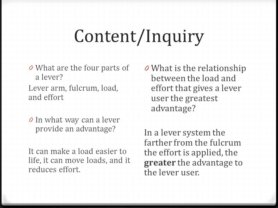 Content/Inquiry 0 What are the four parts of a lever? Lever arm, fulcrum, load, and effort 0 In what way can a lever provide an advantage? It can make
