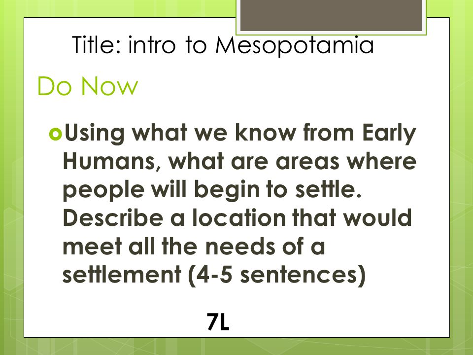 Do Now  Using what we know from Early Humans, what are areas where people will begin to settle. Describe a location that would meet all the needs of