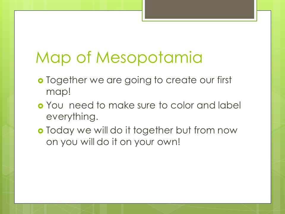 Map of Mesopotamia  Together we are going to create our first map!  You need to make sure to color and label everything.  Today we will do it toget