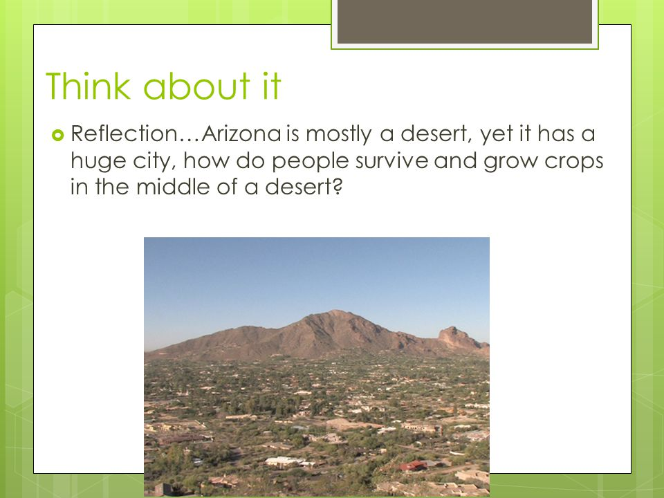 Think about it  Reflection…Arizona is mostly a desert, yet it has a huge city, how do people survive and grow crops in the middle of a desert?