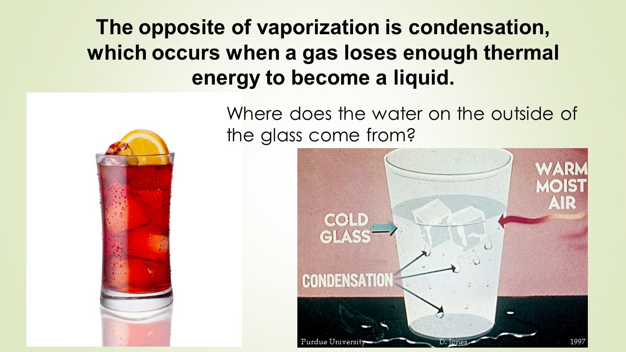 The opposite of vaporization is condensation, which occurs when a gas loses enough thermal energy to become a liquid.