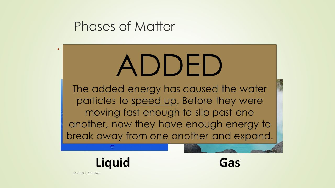 Phases of Matter Is ENERGY being ADDED or TAKEN AWAY in this phase change: © 2013 S.
