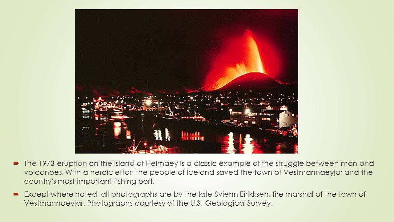  The 1973 eruption on the island of Heimaey is a classic example of the struggle between man and volcanoes.