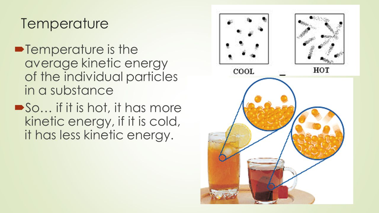 Temperature  Temperature is the average kinetic energy of the individual particles in a substance  So… if it is hot, it has more kinetic energy, if it is cold, it has less kinetic energy.