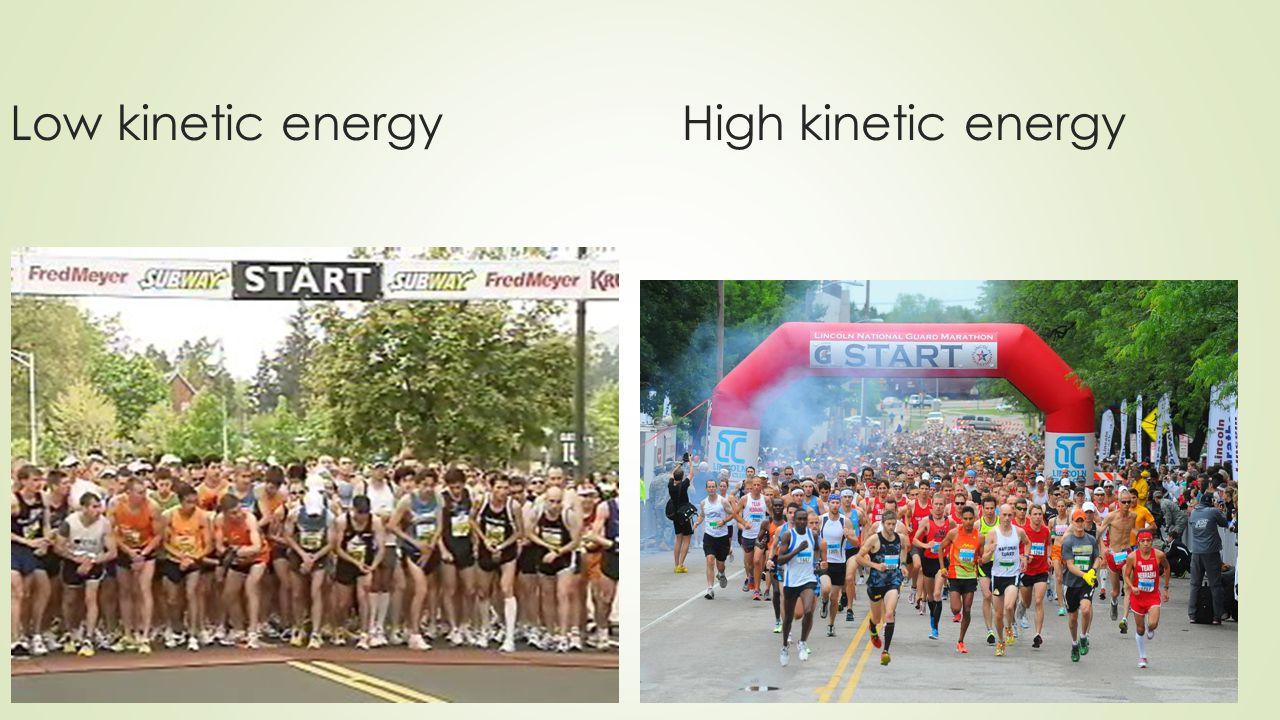 Low kinetic energyHigh kinetic energy