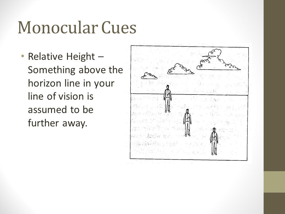 Monocular Cues Relative Height – Something above the horizon line in your line of vision is assumed to be further away.