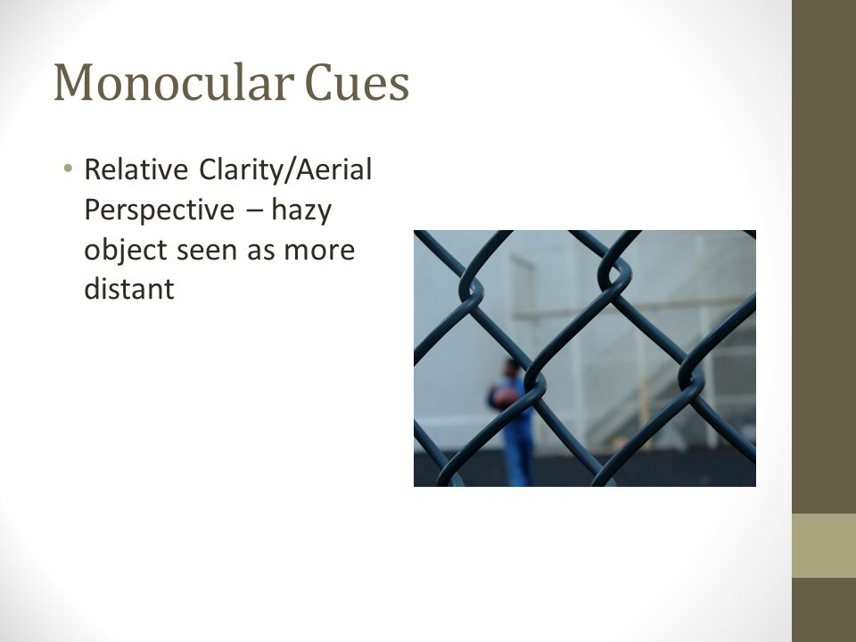 Monocular Cues Relative Clarity/Aerial Perspective – hazy object seen as more distant