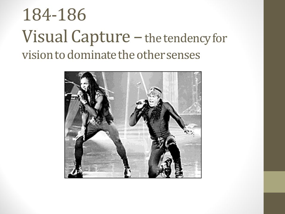 184-186 Visual Capture – the tendency for vision to dominate the other senses