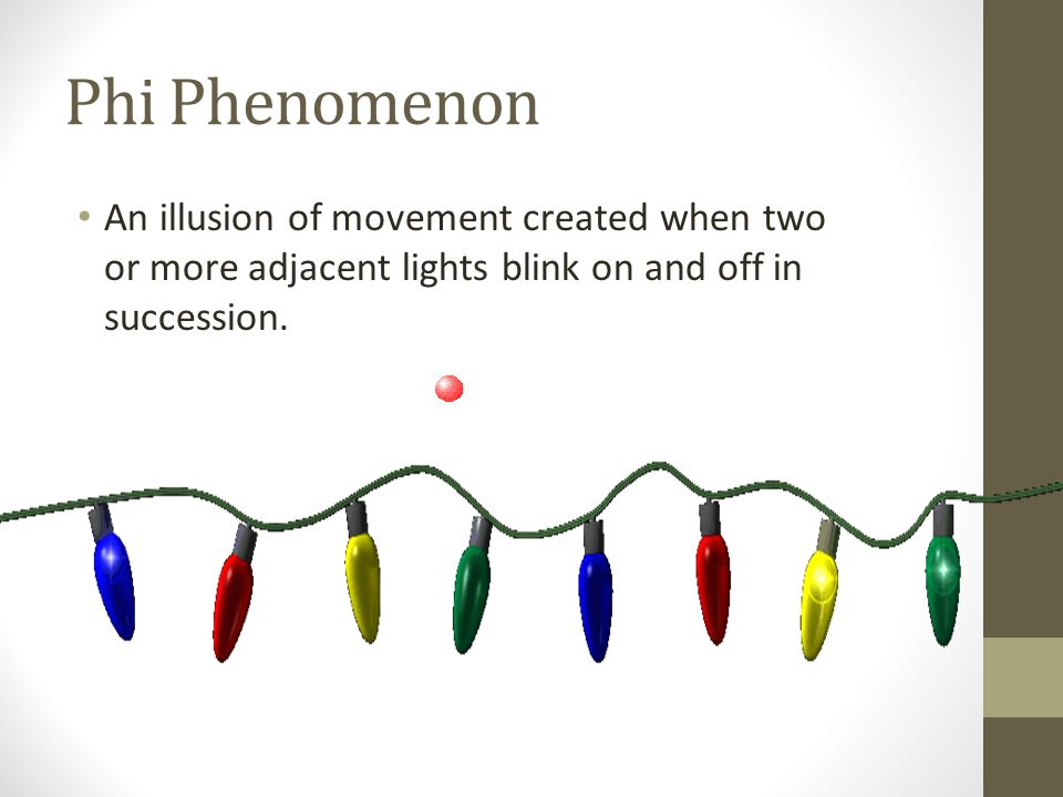 Phi Phenomenon An illusion of movement created when two or more adjacent lights blink on and off in succession.