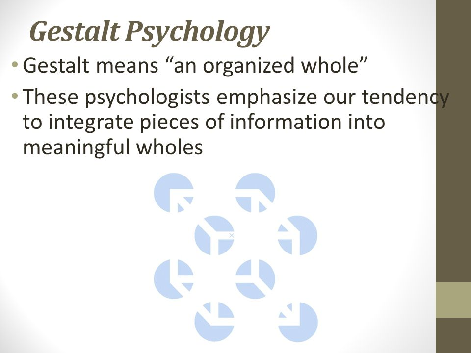 Gestalt Psychology Gestalt means an organized whole These psychologists emphasize our tendency to integrate pieces of information into meaningful wholes