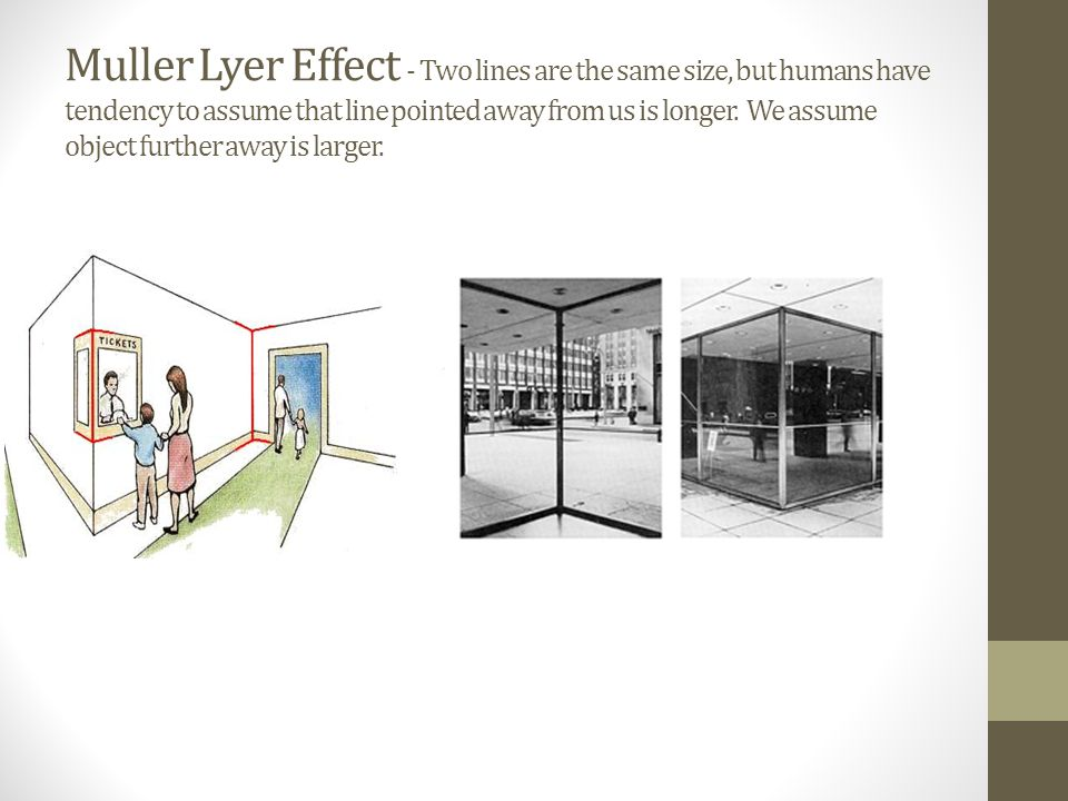 Muller Lyer Effect - Two lines are the same size, but humans have tendency to assume that line pointed away from us is longer.