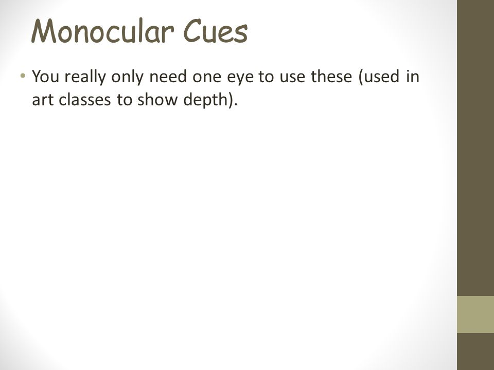 Monocular Cues You really only need one eye to use these (used in art classes to show depth).