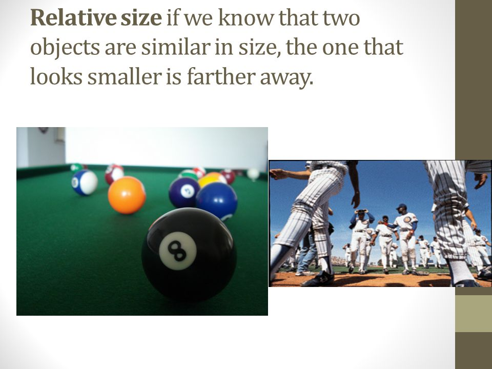 Relative size if we know that two objects are similar in size, the one that looks smaller is farther away.
