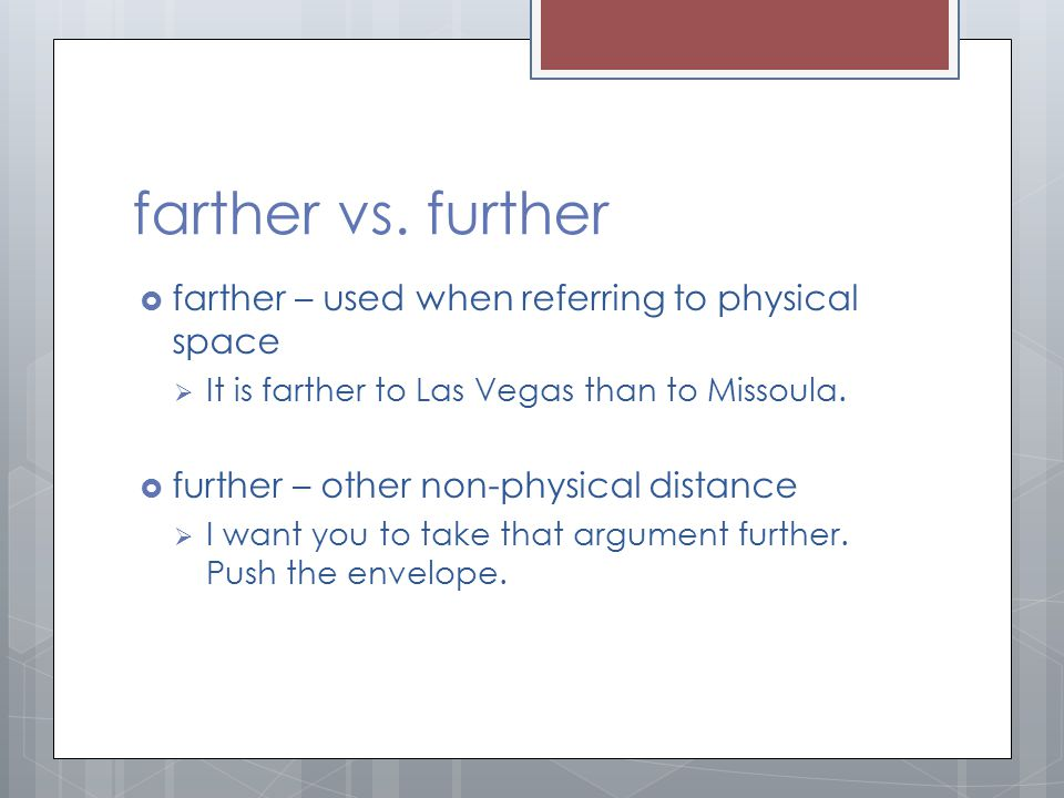 farther vs. further  farther – used when referring to physical space  It is farther to Las Vegas than to Missoula.  further – other non-physical di