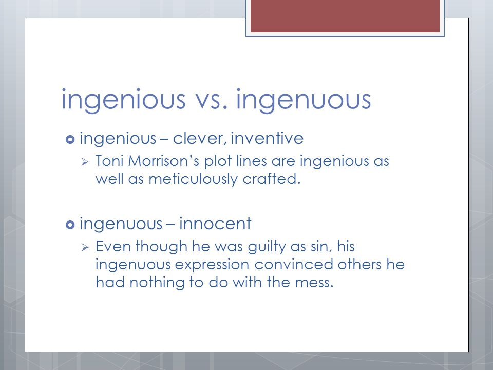 ingenious vs. ingenuous  ingenious – clever, inventive  Toni Morrison's plot lines are ingenious as well as meticulously crafted.  ingenuous – inno