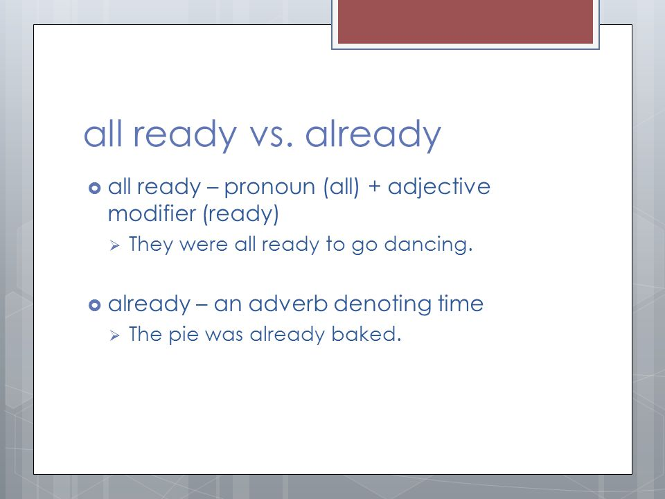 all ready vs. already  all ready – pronoun (all) + adjective modifier (ready)  They were all ready to go dancing.  already – an adverb denoting tim