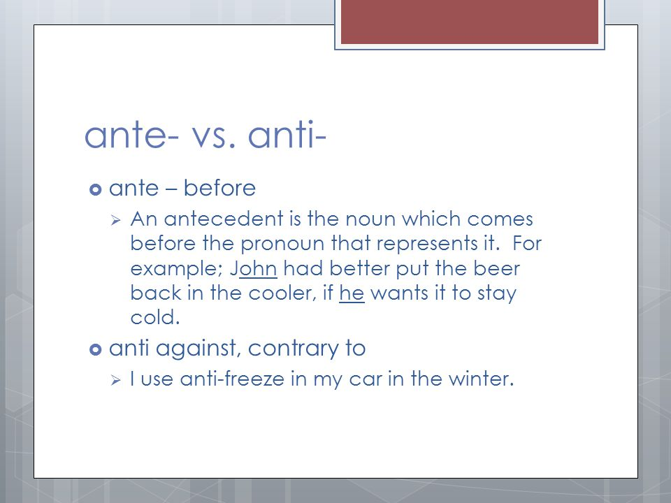 ante- vs. anti-  ante – before  An antecedent is the noun which comes before the pronoun that represents it. For example; John had better put the be