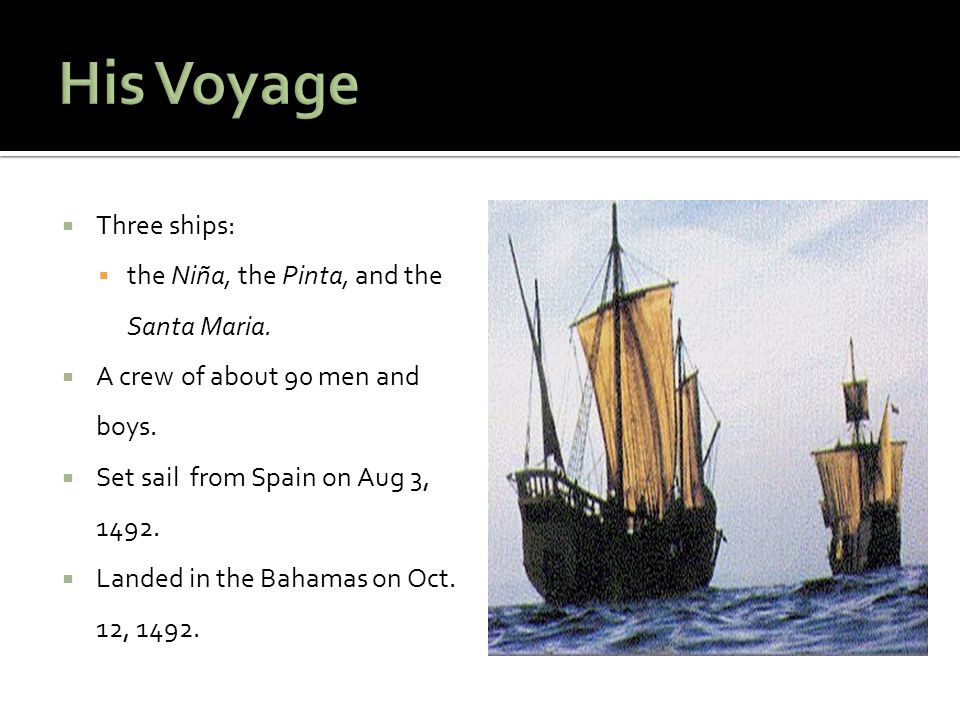  Three ships:  the Niña, the Pinta, and the Santa Maria.  A crew of about 90 men and boys.  Set sail from Spain on Aug 3, 1492.  Landed in the Ba