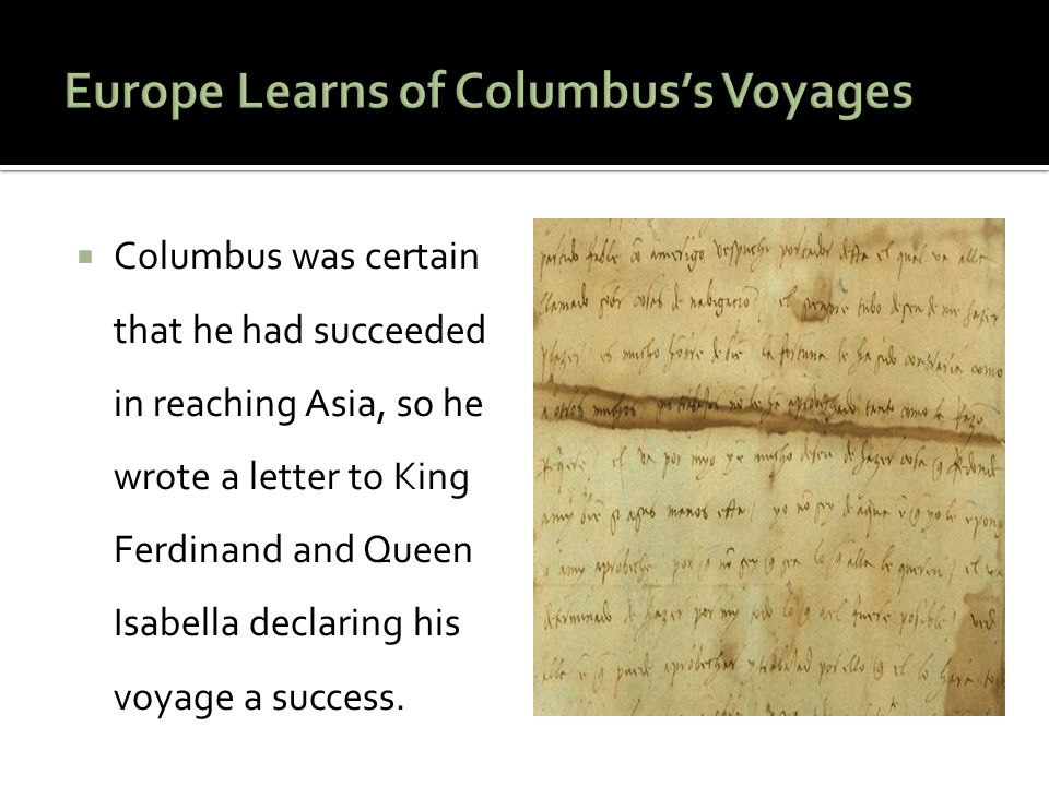  Columbus was certain that he had succeeded in reaching Asia, so he wrote a letter to King Ferdinand and Queen Isabella declaring his voyage a success.
