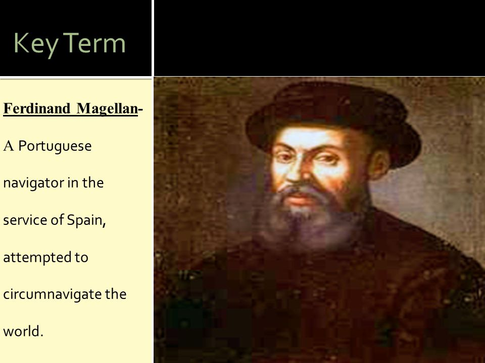 Key Term Ferdinand Magellan- A Portuguese navigator in the service of Spain, attempted to circumnavigate the world.