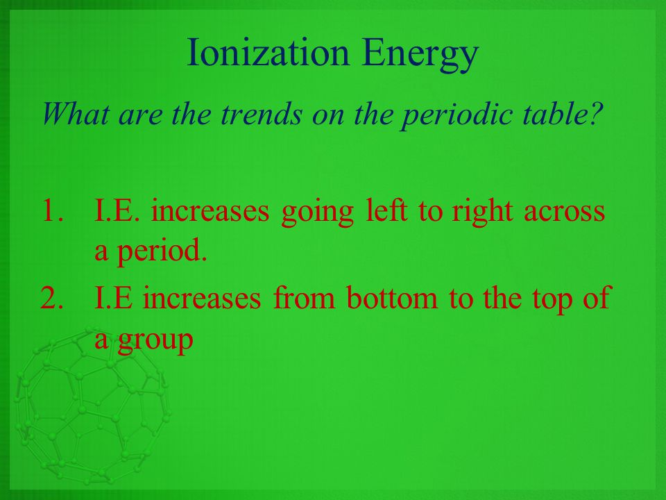Ionization Energy What are the trends on the periodic table? 1.I.E. increases going left to right across a period. 2.I.E increases from bottom to the