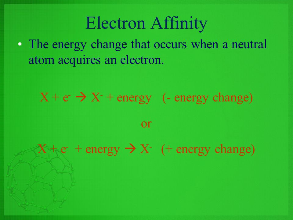 Electron Affinity The energy change that occurs when a neutral atom acquires an electron. X + e -  X - + energy (- energy change) or X + e - + energy