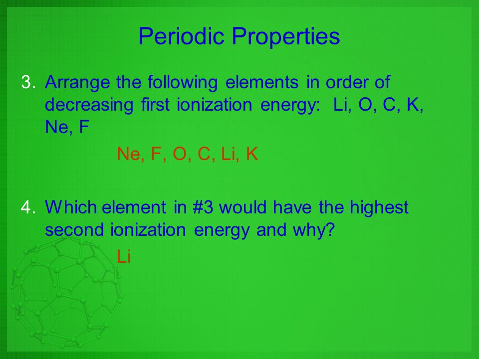 Periodic Properties 3.Arrange the following elements in order of decreasing first ionization energy: Li, O, C, K, Ne, F Ne, F, O, C, Li, K 4.Which ele