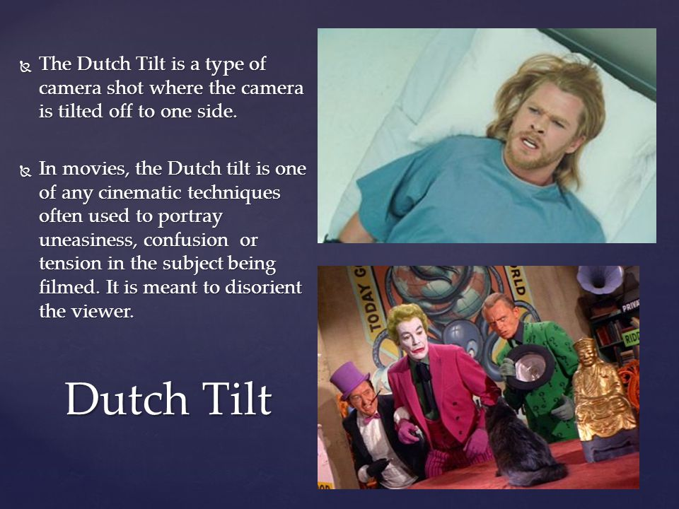  The Dutch Tilt is a type of camera shot where the camera is tilted off to one side.