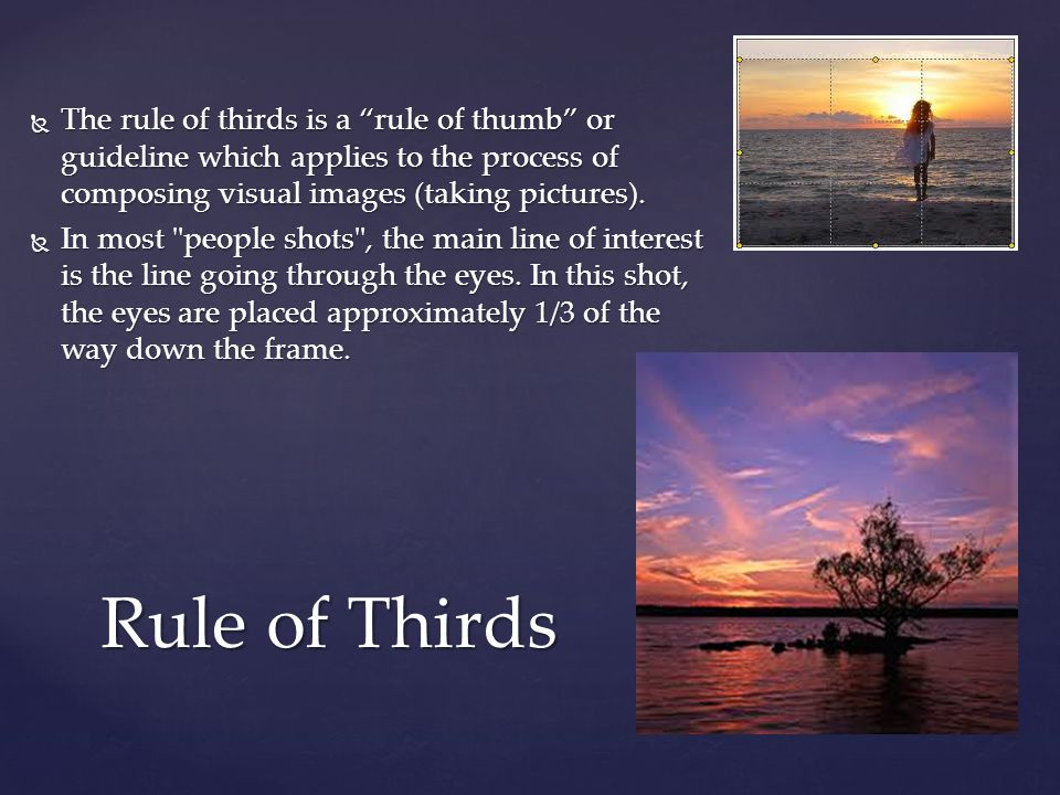  The rule of thirds is a rule of thumb or guideline which applies to the process of composing visual images (taking pictures).