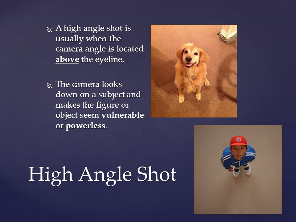 High Angle Shot  A high angle shot is usually when the camera angle is located above the eyeline.